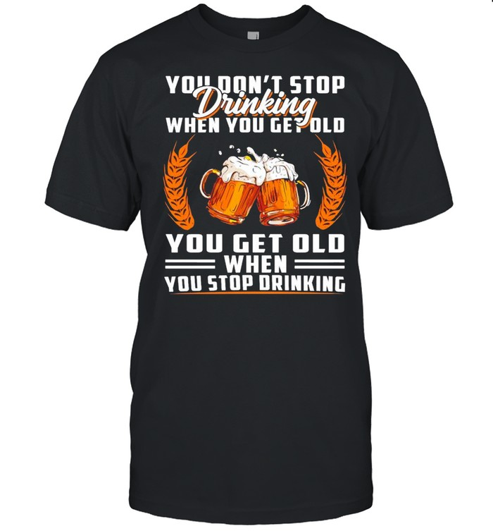 You don't stop drinking when you get old you get old when you stop drinking shirt Classic Men's T-shirt