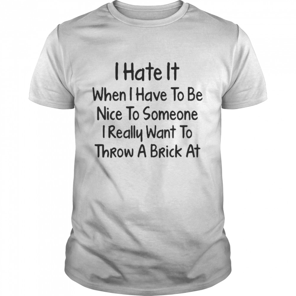 I Hate It When I Have To Be Nice To Someone I Really Want To Throw A Brick At T-shirt Classic Men's T-shirt