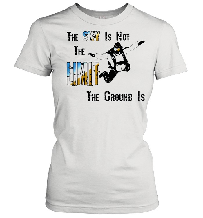 the sky is not the limit the groud is shirt classic womens t shirt