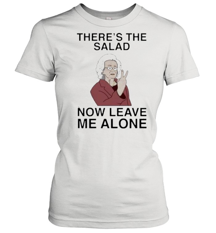 theres the salad now leave me alone shirt classic womens t shirt