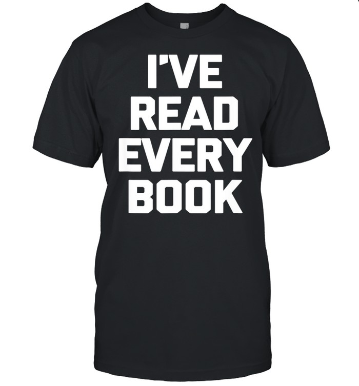 I've Read Every Book book reader reading shirt Classic Men's T-shirt