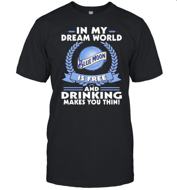 In My Dream World Blue Moon Is Free And Drinking Make You Thin  Classic Men's T-shirt