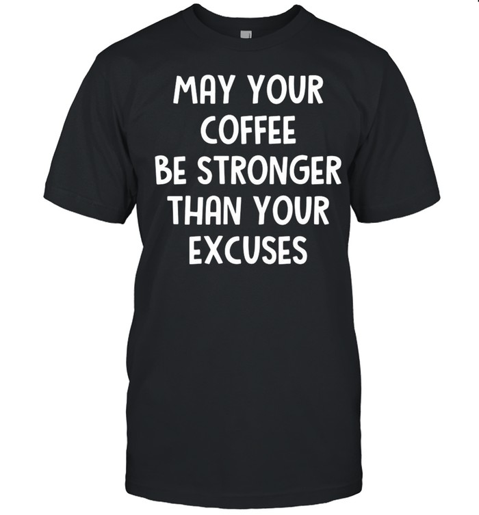 May Your Coffee Be Stronger Than Your Excuses T-shirt Classic Men's T-shirt