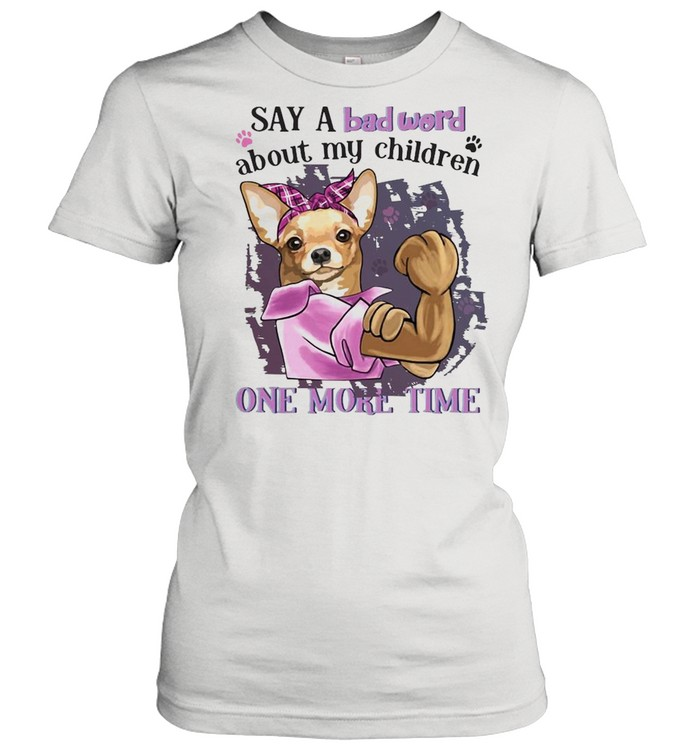 chihuahua say a bad word about my children one more time t shirt classic womens t shirt