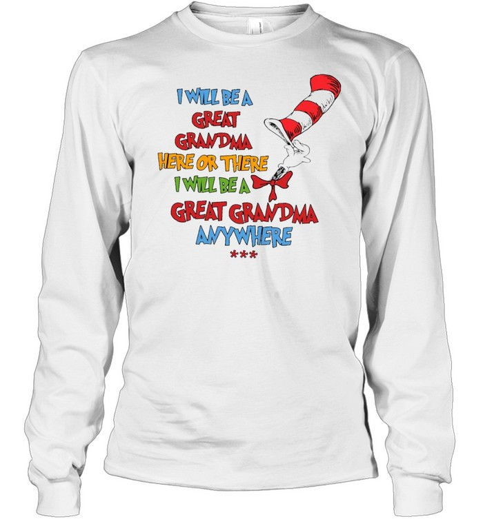 Dr seuss I will be a great grandma here or there I will be a great grandma anywhere shirt Long Sleeved T-shirt