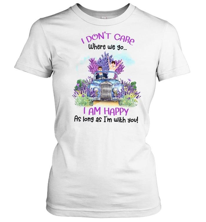 I don't care where we go i am happy as long as i'm with you shirt Classic Women's T-shirt