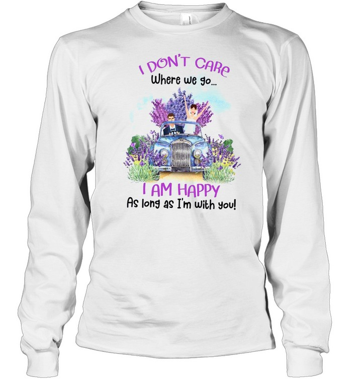 I don't care where we go i am happy as long as i'm with you shirt Long Sleeved T-shirt