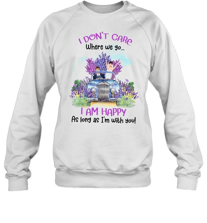 I don't care where we go i am happy as long as i'm with you shirt Unisex Sweatshirt