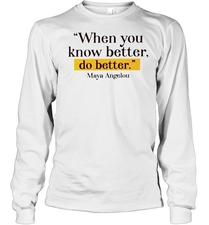 Maya Angelou when you know better do better shirt Long Sleeved T-shirt