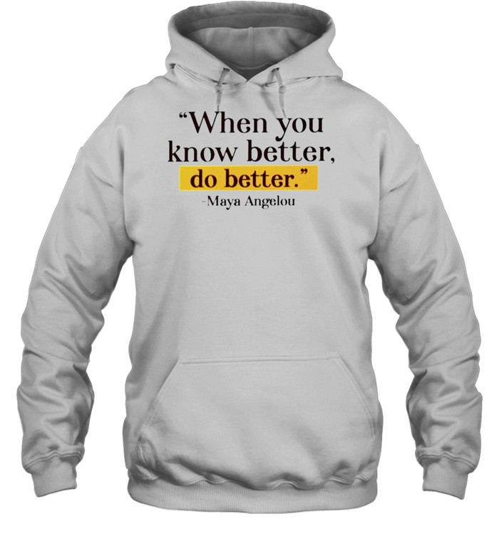 Maya Angelou when you know better do better shirt Unisex Hoodie