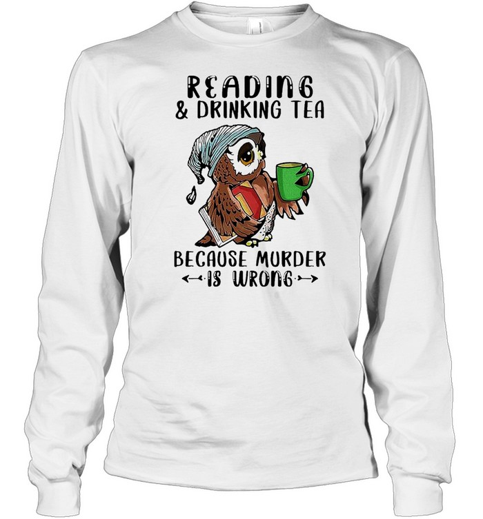 Owl Reading And Drinking Tea Because Murder Is Wrong shirt Long Sleeved T-shirt
