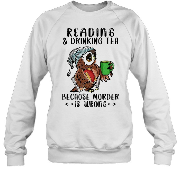 Owl Reading And Drinking Tea Because Murder Is Wrong shirt Unisex Sweatshirt