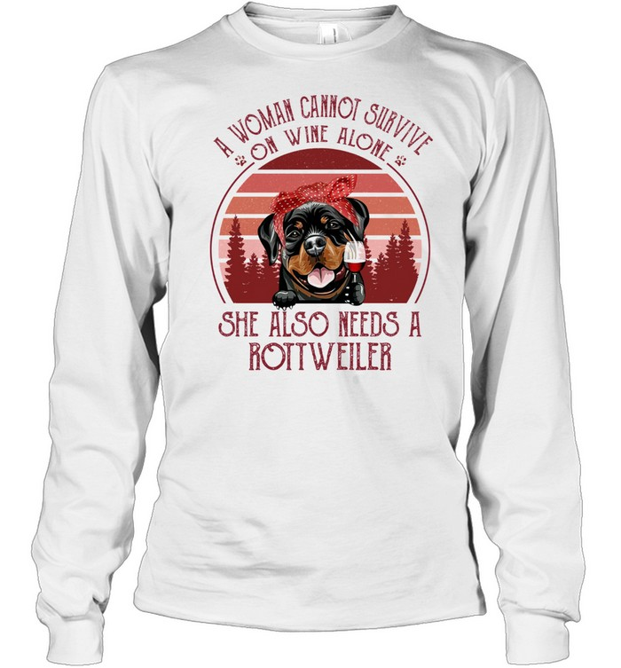 A Woman Cannot Survive On Wine Alone She Also Needs A Rottweiler shirt Long Sleeved T-shirt